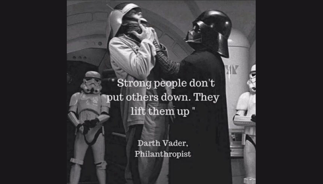 """Image of Darth Vader strangling a rebel troop, with the caption """"Strong people don't put others down. They lift them up."""" accredited to Darth Vader, Philanthropist."""
